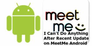 I Can't Do Anything After Recent Update on MeetMe Android